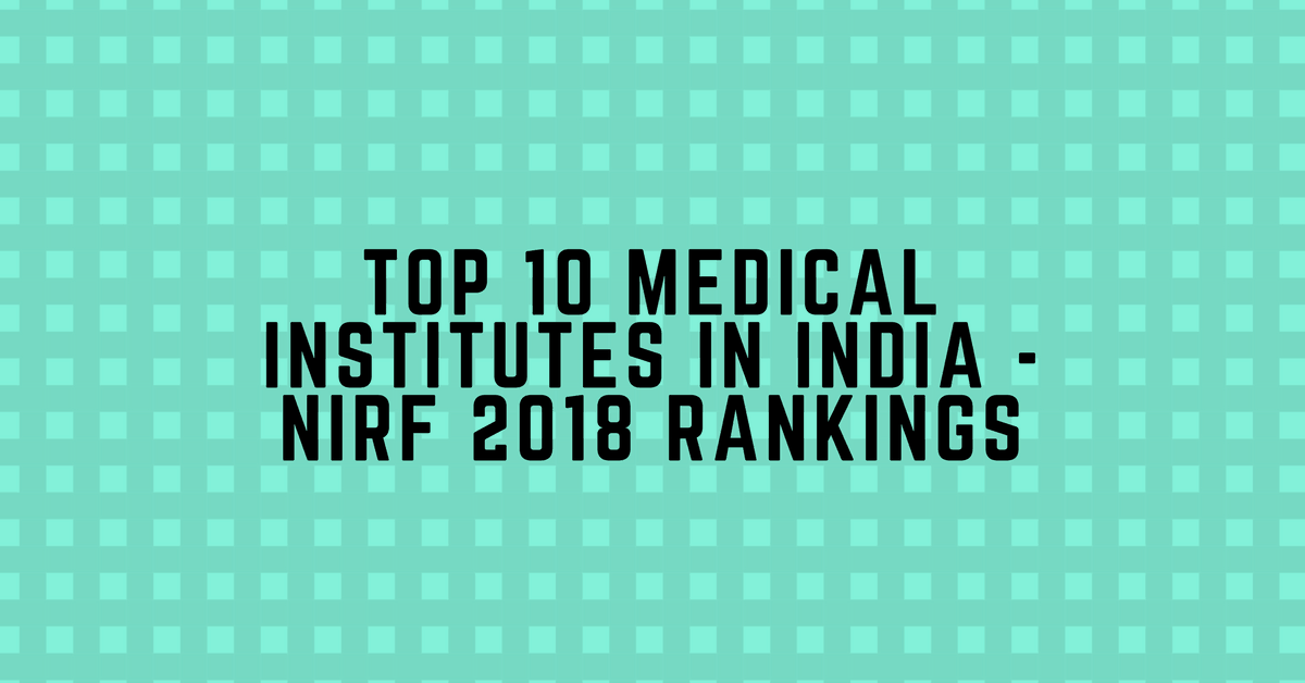 Top 10 Medical Institutes in India – NIRF Ranking 2018